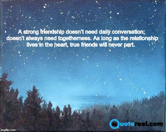 6. A strong friendship doesn't need daily conversation; doesn't always need togetherness. As long as the relationship lives in the heart, true friends will never part.