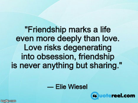 """Friendship marks a life even more deeply than love. Love risks degenerating into obsession, friendship is never anything but sharing."" ― Elie Wiesel"