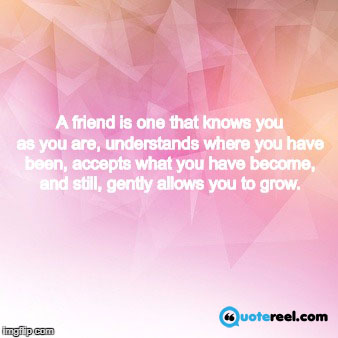 A friend is one that knows you as you are, understands where you have been, accepts what you have become, and still, gently allows you to grow