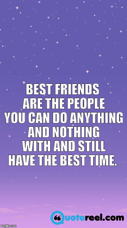 Best friends are the people you can do anything and nothing with and still have the best time