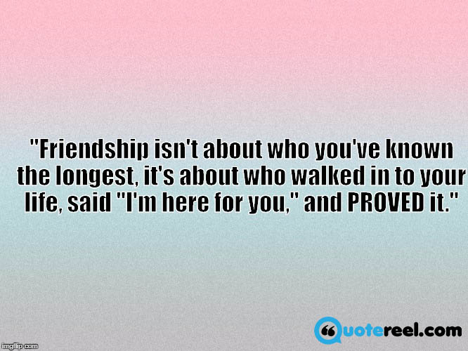 "Friendship isn't about who you've known the longest, it's about who walked in to your life, said ""I'm here for you,"" and PROVED it"