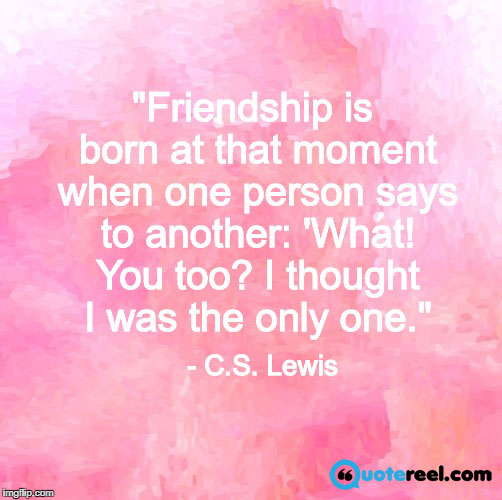 Friendship is born at that moment when one person says to another: 'What! You too? I thought I was the only one.