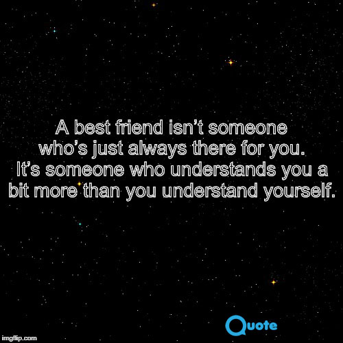 7. A best friend isn't someone who's just always there for you. It's someone who understands you a bit more than you understand yourself.