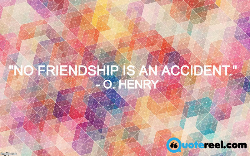 "8. ""No friendship is an accident.""- O. Henry"