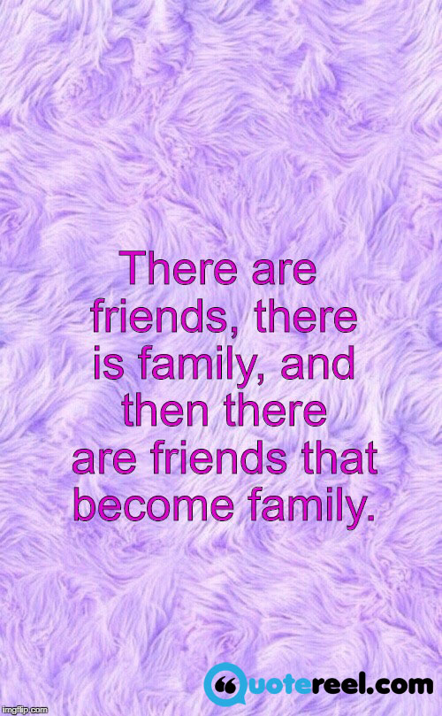 10. There are friends, there is family, and then there are friends that become family