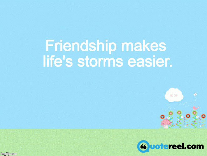 Friendship makes life's storms easier.