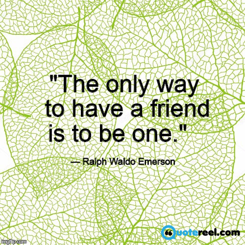 """The only way to have a friend is to be one."" — Ralph Waldo Emerson"