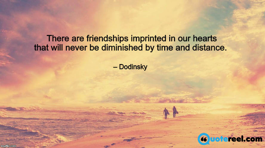 There are friendships imprinted in our hearts that will never be diminished by time and distance. – Dodinsky.