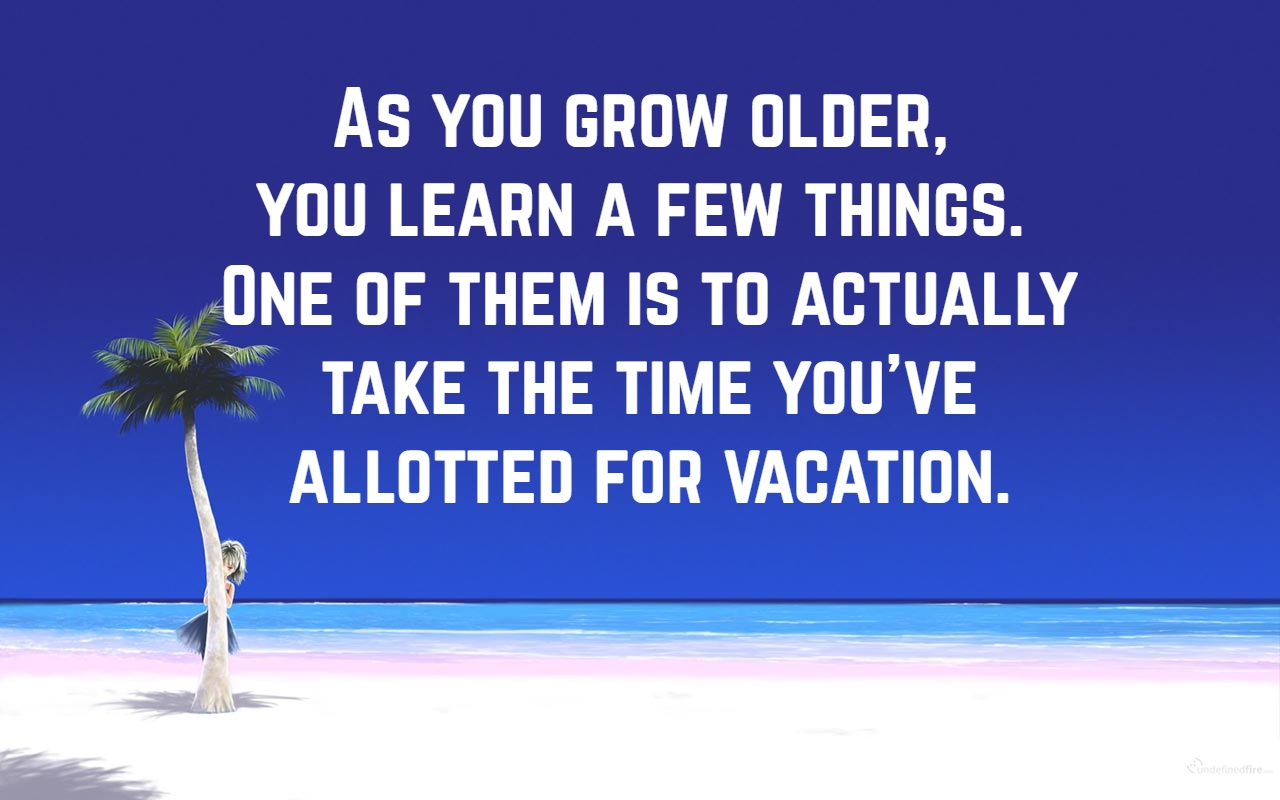 As You Grow Older Learn A Few Things One Of Them Is To Actually Take The Time Youve Allotted For Vacation