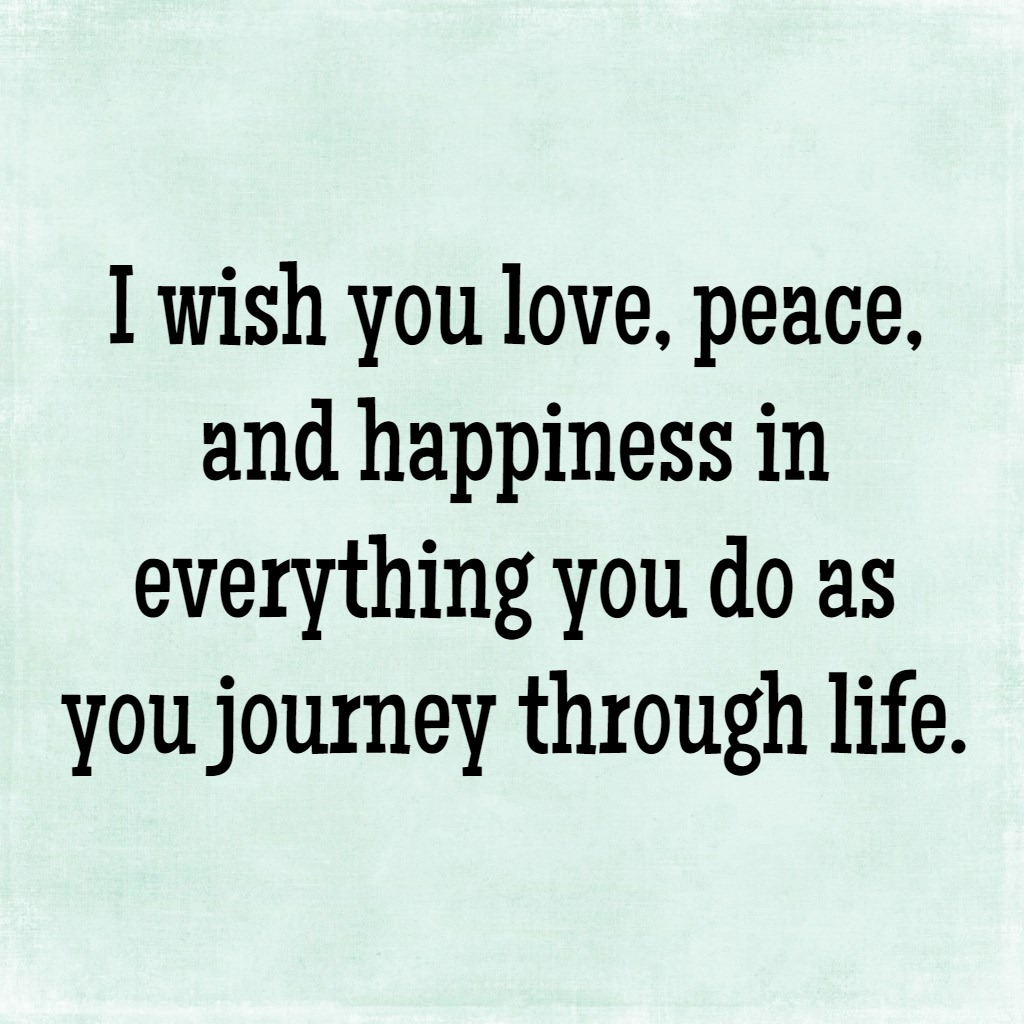 i wish you love peace and happiness in everything you do as you journey through life