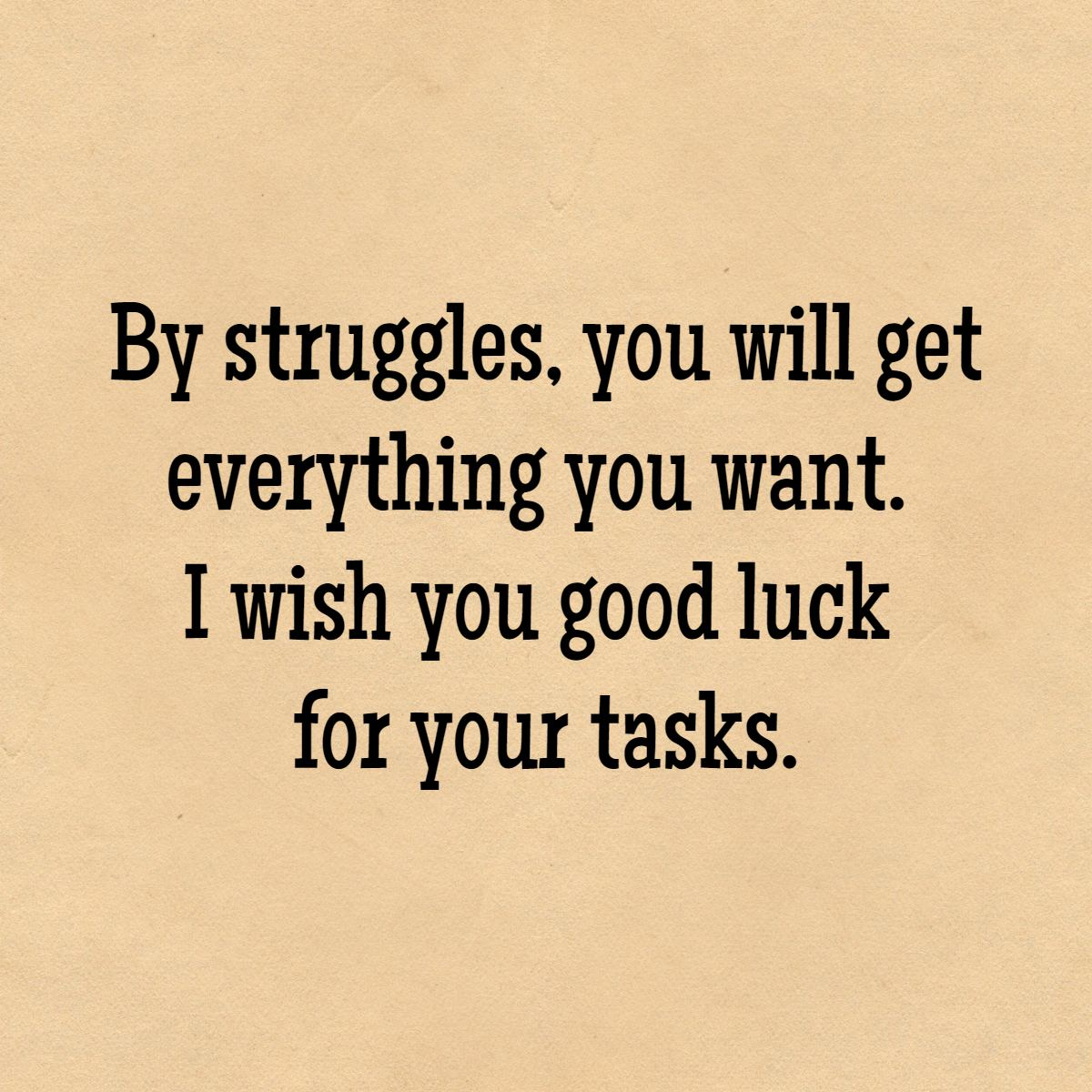 By Struggles You Will Get Everything Want I Wish Good Luck For Your Tasks