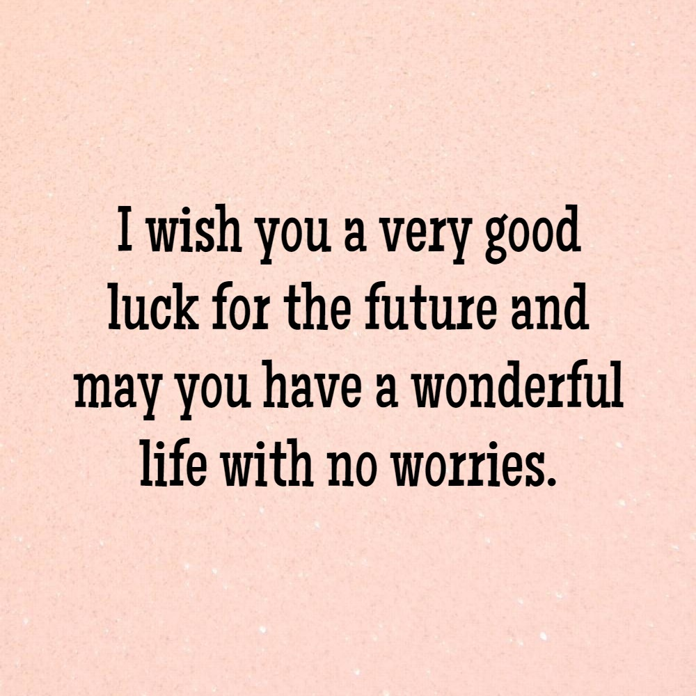 I Wish You A Very Good Luck For The Future And May Have Wonderful Life With No Worries