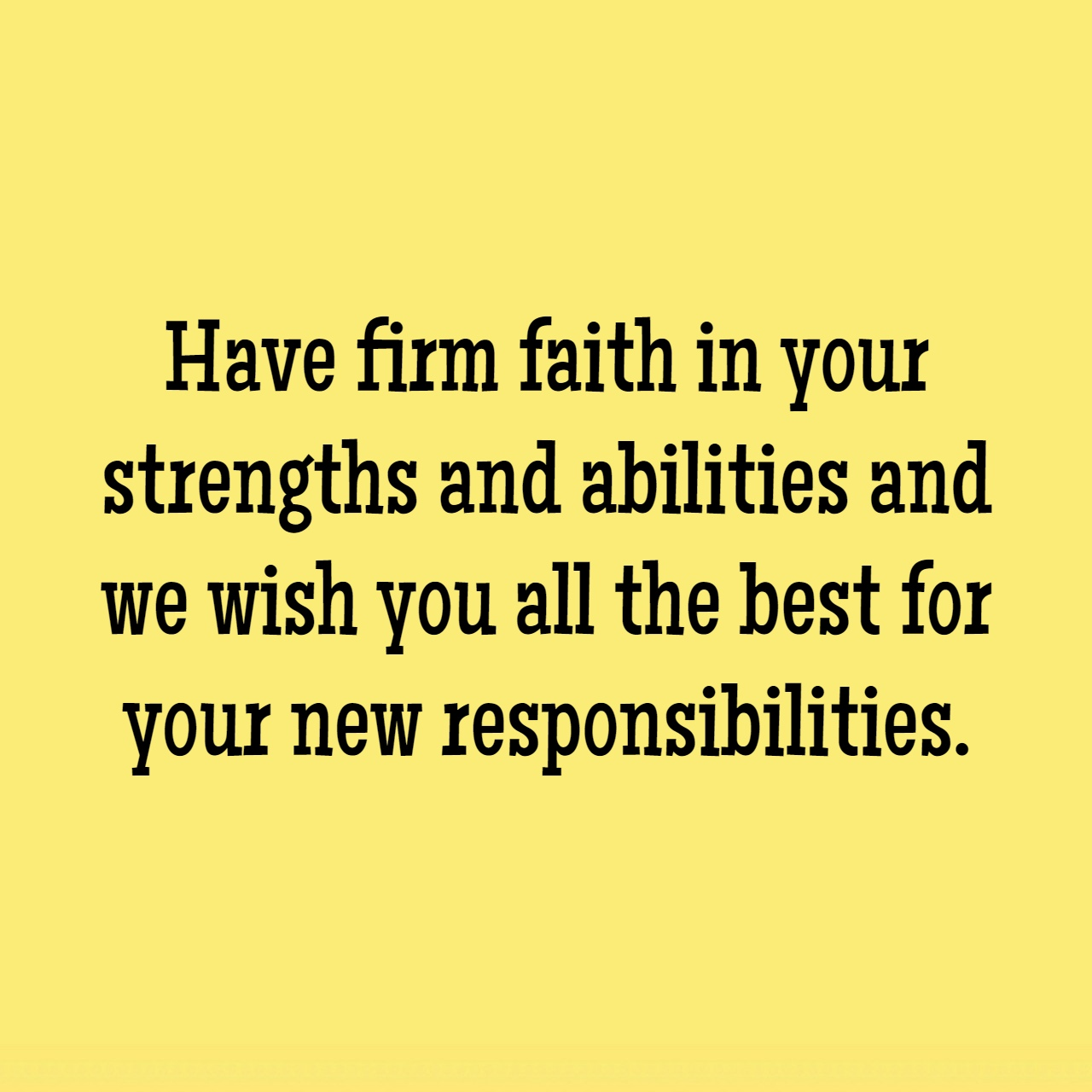 have firm faith in your strengths and abilities and we wish you all the best for your new responsibilities