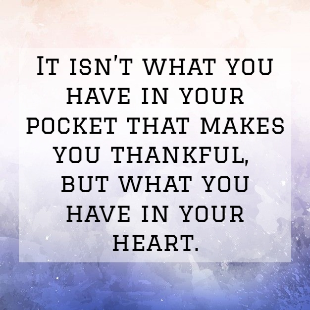 it isnt what you have in your pocket that makes you thankful but what you have in your heart