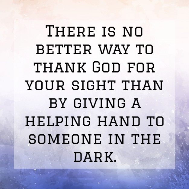 there is no better way to thank god for your sight than by giving a helping hand to someone in the dark