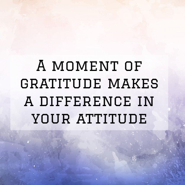 a moment of gratitude makes a difference in your attitude
