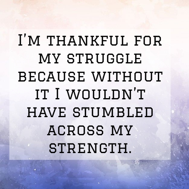 im thankful for my struggle because without it i wouldnt have stumbled across my strength