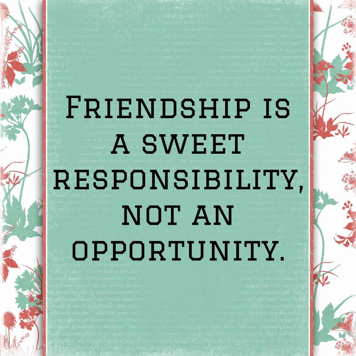 friendship is a sweet responsibility not an opportunity