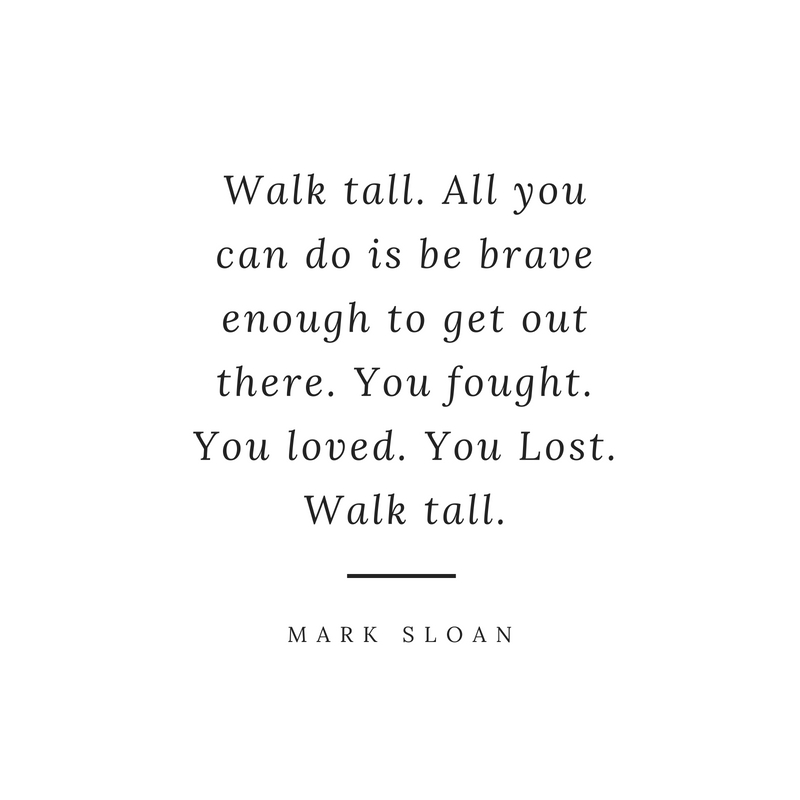 Walk Tall. All You Can Do Is Be Brave Enough To Get Out There. You Fought.  You Loved. You Lost. Walk Tall.